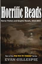 Horrific Reads: Horror Fiction and Graphic Novels, 2012-2015 ebook by Evan Gillespie