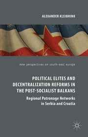 Political Elites and Decentralization Reforms in the Post-Socialist Balkans - Regional Patronage Networks in Serbia and Croatia ebook by Dr. Alexander Kleibrink