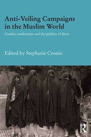 Anti-Veiling Campaigns in the Muslim World - Gender, Modernism and the Politics of Dress ebook by Stephanie Cronin