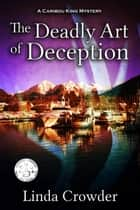 The Deadly Art of Deception - Caribou King Mystery, #1 ebook by Linda Crowder