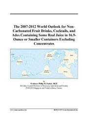 The 2007-2012 World Outlook for Non-Carbonated Fruit Drinks, Cocktails, and Ades Containing Some Real Juice in 16.9-Ounce or Smaller Containers Exclud ebook by ICON Group International, Inc.