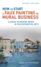 How to Start a Faux Painting or Mural Business ebook by Rebecca F. Pittman