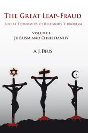 The Great Leap-Fraud - Social Economics of Religious Terrorism, Volume 1, Judaism and Christianity ebook by A.J. Deus