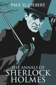 The Annals of Sherlock Holmes ebook by Gilbert, Paul D.