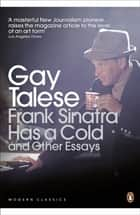 Frank Sinatra Has a Cold - And Other Essays ebook by Gay Talese