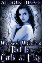 Wicked Witches Part 1: Girls at Play ebook by Alison Biggs