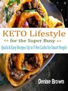 Keto Lifestyle for the Super Busy - Quick & Easy Recipes Up to 5 Net Carbs for Smart People ebook by Denise Brown
