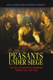 Peasants under Siege - The Collectivization of Romanian Agriculture, 1949-1962 ebook by Gail Kligman, Katherine Verdery