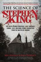 The Science of Stephen King - The Truth Behind Pennywise, Jack Torrance, Carrie, Cujo, and More Iconic Characters from the Master of Horror ebook by Meg Hafdahl, Kelly Florence