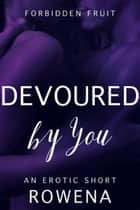 Devoured by You - An Erotic Short ebook by Rowena