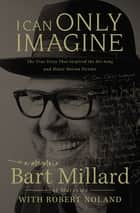I Can Only Imagine ebook by Bart Millard, Robert Noland