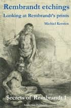 Rembrandt Etchings - Looking at Rembrandt's Prints ebook by Michiel Kersten