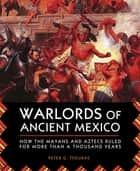 Warlords of Ancient Mexico - How the Mayans and Aztecs Ruled for More Than a Thousand Years ebook by
