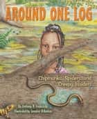 Around One Log - Chipmunks, Spiders, and Creepy Insiders ebook by Anthony D. Fredericks, Jennifer DiRubbio