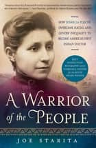 A Warrior of the People - How Susan La Flesche Overcame Racial and Gender Inequality to Become America's First Indian Doctor ebook by Joe Starita