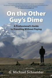 On The Other Guy's Dime: A Professional's Guide To Traveling Without Paying ebook by G. Michael Schneider