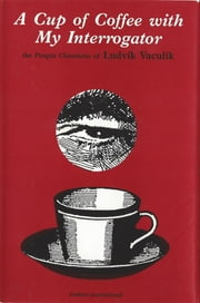 A Cup of Coffee with My Interrogator - The Prague Chronicles of Ludvik Vaculik ebook by Ludvik Vaculik