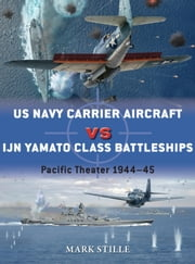 US Navy Carrier Aircraft vs IJN Yamato Class Battleships - Pacific Theater 1944–45 ebook by Mark Stille,Jim Laurier