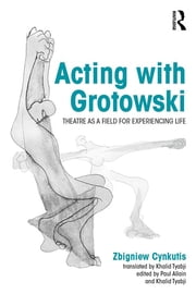 Acting with Grotowski - Theatre as a Field for Experiencing Life ebook by Zbigniew Cynkutis,Paul Allain,Khalid Tyabji