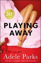 Playing Away - The irresistible, trailblazing novel of an affair from the bestselling author of JUST MY LUCK ebook by Adele Parks
