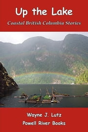 Up the Lake - Coastal British Columbia Stories ebook by Wayne J. Lutz