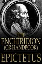The Enchiridion, Or Handbook: With A Selection From The Discourses Of Epictetus - With A Selection from the Discourses of Epictetus ebook by Epictetus, George Long