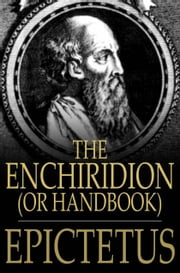 The Enchiridion, Or Handbook: With A Selection From The Discourses Of Epictetus - With A Selection from the Discourses of Epictetus ebook by Epictetus,George Long