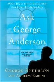 Ask George Anderson - What Souls in the Hereafter Can Teach Us About Life ebook by George Anderson,Andrew Barone