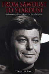 From Sawdust to Stardust - The Biography of DeForest Kelley, Star Trek's Dr. McCoy ebook by Terry Lee Rioux
