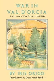 War in Val D'Orcia - An Italian War Diary, 1943-1944 ebook by Iris Origo,Denis Mack Smith