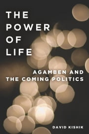 The Power of Life - Agamben and the Coming Politics ebook by David Kishik