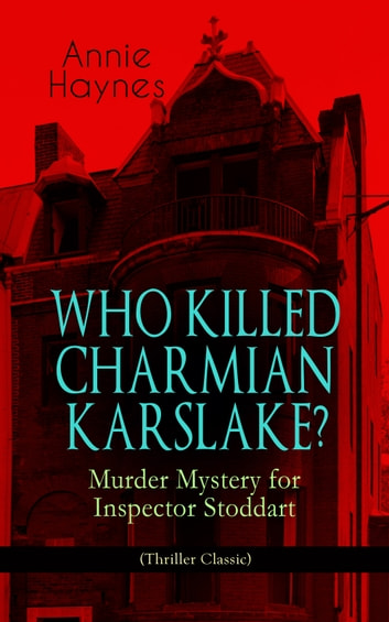 WHO KILLED CHARMIAN KARSLAKE? – Murder Mystery for Inspector Stoddart (Thriller Classic) - From the Renowned Author of The Bungalow Mystery, The Blue Diamond, The Abbey Court Murder and The Crystal Beads Murder ebook by Annie Haynes