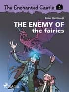 The Enchanted Castle 3 - The Enemy of the Fairies ebook by Peter Gotthardt, Amalie Bischoff