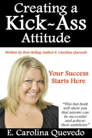 Creating a Kick Ass Attitude - Your Success Starts Here ebook by E. Carolina Quevedo