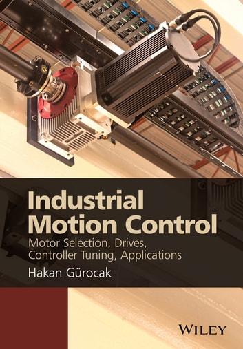Industrial Motion Control - Motor Selection, Drives, Controller Tuning, Applications ebook by Dr. Hakan Gurocak