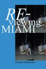 Re-Viewing Miami: A Collection of Essays, Criticism, & Art Reviews ebook by Betancourt, Michael