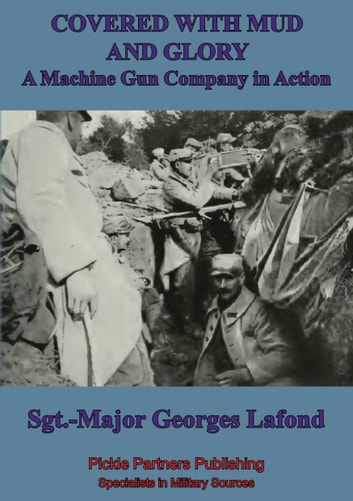 "Covered With Mud And Glory: A Machine Gun Company In Action (""Ma Mitrailleuse"") ebook by Georges Lafond"