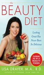 The Beauty Diet: Looking Great has Never Been So Delicious - Looking Great has Never Been So Delicious ebook by Lisa Drayer
