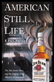 American Still Life - The Jim Beam Story and the Making of the World's #1 Bourbon ebook by F. Paul Pacult