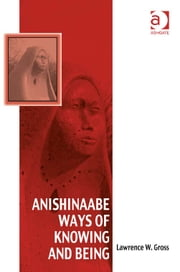 Anishinaabe Ways of Knowing and Being ebook by Dr Lawrence W Gross,Dr Afe Adogame,Dr Graham Harvey,Ms Ines Talamantez