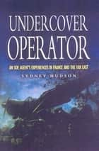 Undercover Operator - An SOE Agent's Experiences in France and the Far East ebook by Sydney Hudson