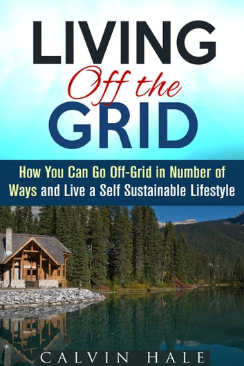 Living off the Grid: How You Can Go Off-Grid in Number of Ways and Live a Self Sustainable Lifestyle - Sustainable Living ebook by Calvin Hale