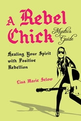 A Rebel Chick Mystic's Guide - Healing Your Spirit with Positive Rebellion ebook by Lisa Marie Selow