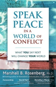 Speak Peace in a World of Conflict: What You Say Next Will Change Your World ebook by Rosenberg, Marshall B.