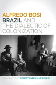 Brazil and the Dialectic of Colonization ebook by Alfredo Bosi,Robert Newcomb