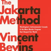 The Jakarta Method - Washington's Anticommunist Crusade and the Mass Murder Program that Shaped Our World audiobook by Vincent Bevins