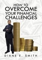 How to Overcome your Financial Challenges ebook by Diane E. Smith