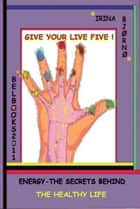 Energy: the secrets behind the healthy life. Give your life Five! ebook by Irina Bjørnø