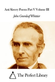 Anti Slavery Poems Part V Volume III ebook by John Greenleaf Whittier