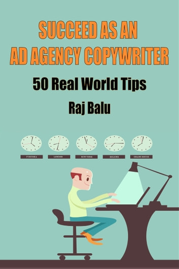 Succeed as an Ad Agency Copywriter - 50 Real World Tips ebook by Raj Balu